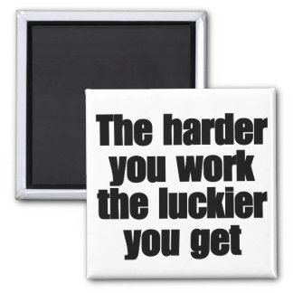 The harder you work the luckier you get magnet