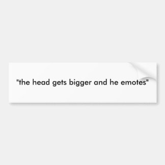 """the head gets bigger and he emotes"" bumper sticker"