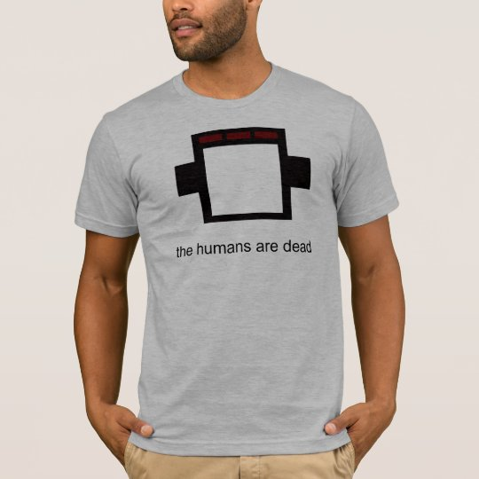the humans are dead T-Shirt