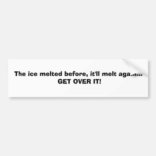 The ice melted before, it'll melt again... GET ... Bumper Sticker