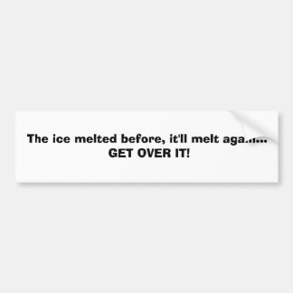 The ice melted before, it'll melt again... GET ... Car Bumper Sticker