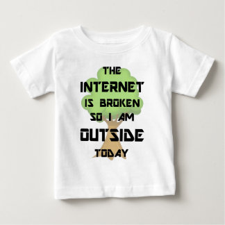The Internet Is Broken So I Am Outside Today T Shirt