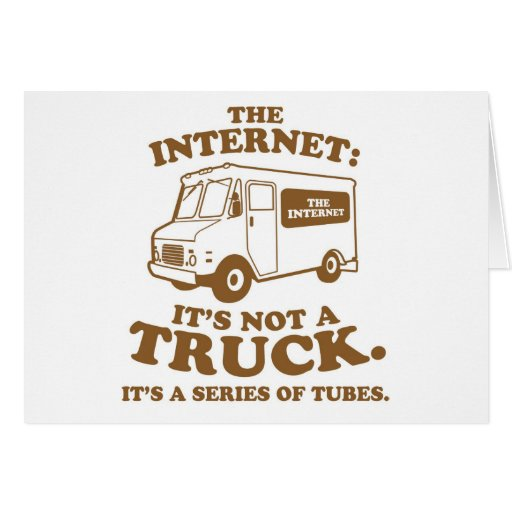 the Internet is not a truck. It's a series of tube Card