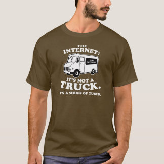 the Internet is not a truck. It's a series of tube T-Shirt