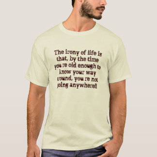 The irony of life is that, by the time you're o... T-Shirt