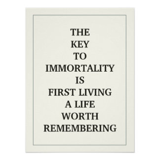THE KEY TO IMMORTALITY IS FIRST LIVING A LIFE WORT POSTER