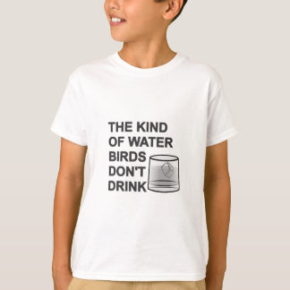 The Kind Of Water Birds Don't Drink T-Shirt