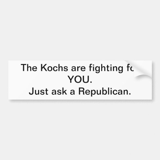 The Kochs are fighting for YOU.Just ask a Repub... Bumper Stickers