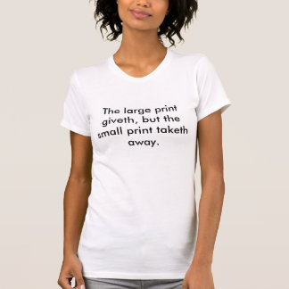 The large print giveth, but the small print tak... t shirts