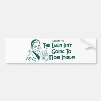 The Lawn Isn't Going To Mow Itself! (Dadism #191) Car Bumper Sticker