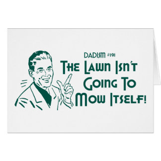 The Lawn Isn't Going To Mow Itself! (Dadism #191) Card