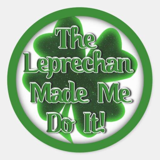 The Leprechan Made Me Do IT! Round Sticker