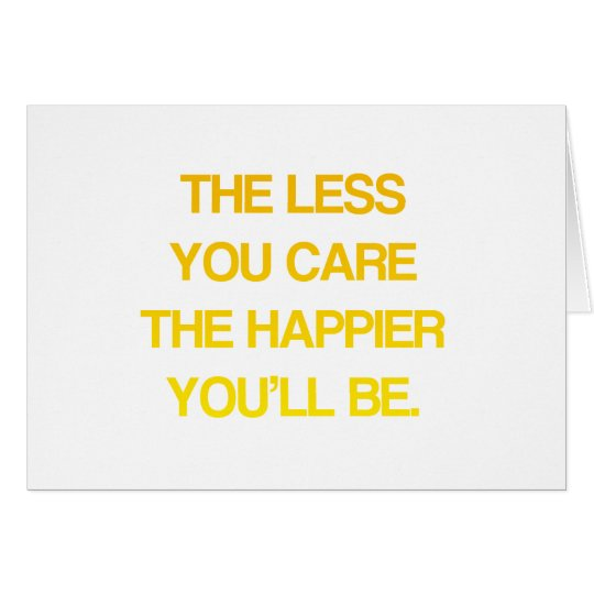The Less You Care, The Happier You'll Be - Quote Card