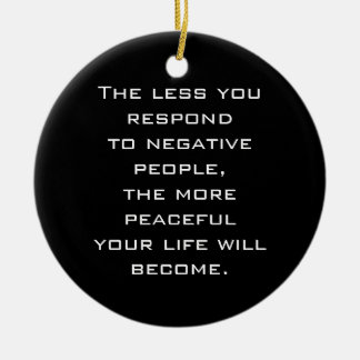 The less you respond to negative people B ornament