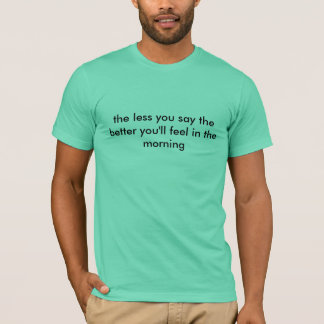 the less you say the better you'll feel T-Shirt