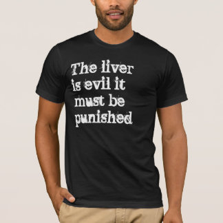 The liver is evil it must be punished T-Shirt