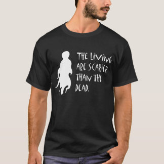 The Living Are Scarier T-Shirt