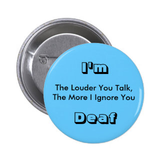 The Louder You Talk, The More I Ignore You, I'm... Pinback Button