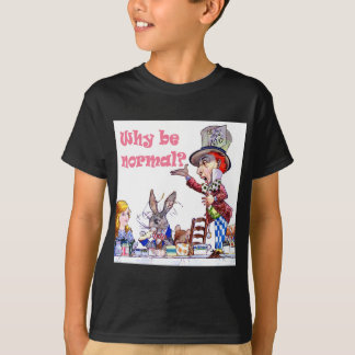 """The Mad Hatter Asks Alice, """"Why Be Normal?"""" T-Shirt"""