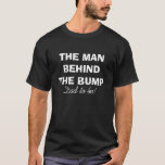 """The man behind the bump t shirt for dad to be<br><div class=""""desc"""">The man behind the belly t shirt for dad to be. Cute gift idea for future daddy / becoming new father. Pregnancy humor for future parents. Perfect present for expectant father.</div>"""
