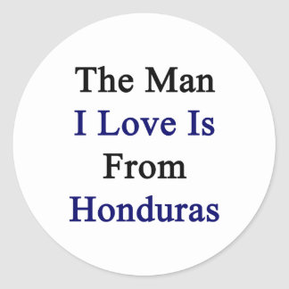 The Man I Love Is From Honduras Classic Round Sticker