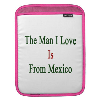 The Man I Love Is From Mexico iPad Sleeves
