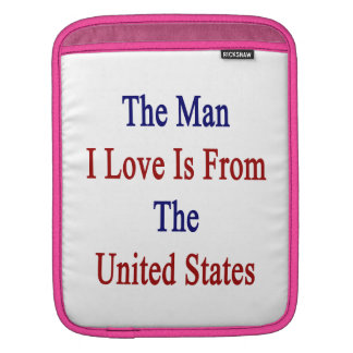 The Man I Love Is From The United States Sleeve For iPads