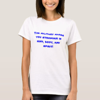 The military makes you stronger in mind, body, ... T-Shirt