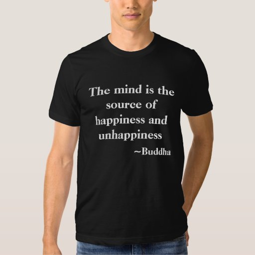 the mind is the source of happiness & unhappiness tee shirts