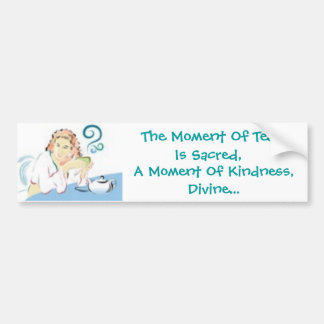 The Moment Of Tea Is Sacred, A Moment Of Kindness Bumper Sticker