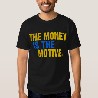 The Money Is The Motive -- T-Shirt