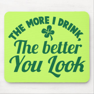 The more i DRINK the better you LOOK Mouse Pad