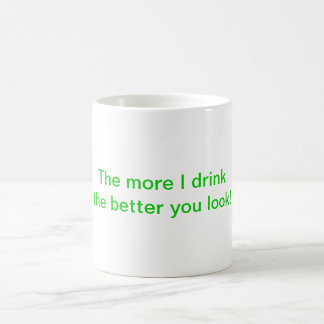 """""""The more I drink the better you look!"""" mug"""