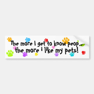 the more I get to know people more I like my pets! Car Bumper Sticker