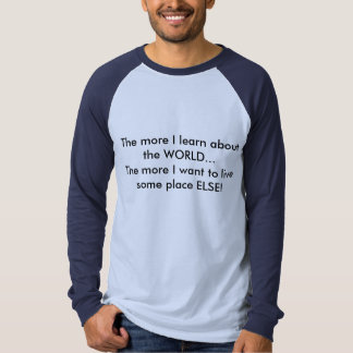 The more I learn about the WORLD..... - Customized T Shirt