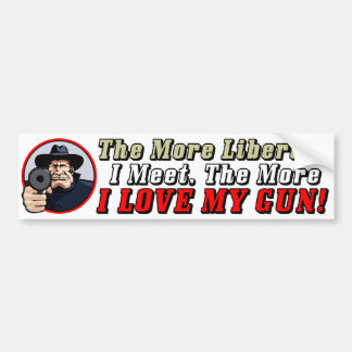The More Liberals I Meet, The More I Love My Gun! Car Bumper Sticker