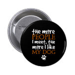 The more people I meet the more I like my dog Pinback Buttons