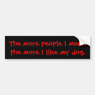 The more people I meet, the more I like my dog. Car Bumper Sticker