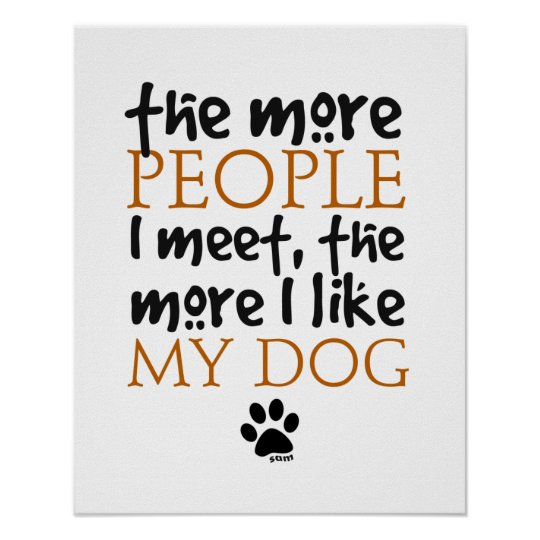 The more people I meet the more I like my dog Poster