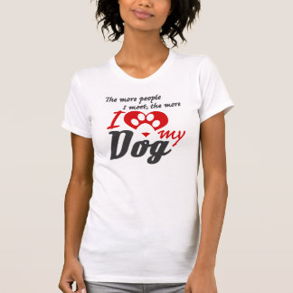 The more people I meet the more I love my dog Tees