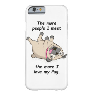The More People I Meet the More I Love My Pug Barely There iPhone 6 Case