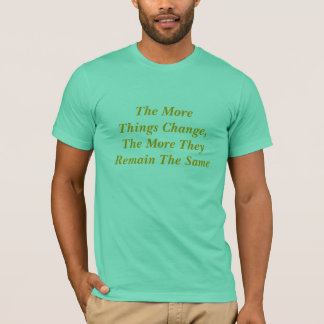 The More Things Change T-Shirt
