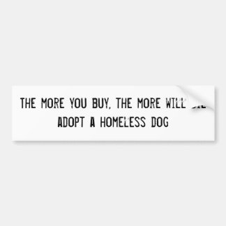 The more you buy, the more will dieadopt a home... bumper sticker