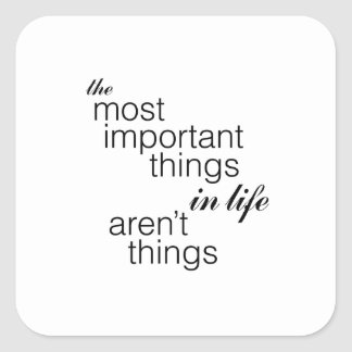 The Most Important Things in Life Aren't Things Square Sticker