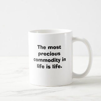 The most precious commodity in life is life. classic white coffee mug