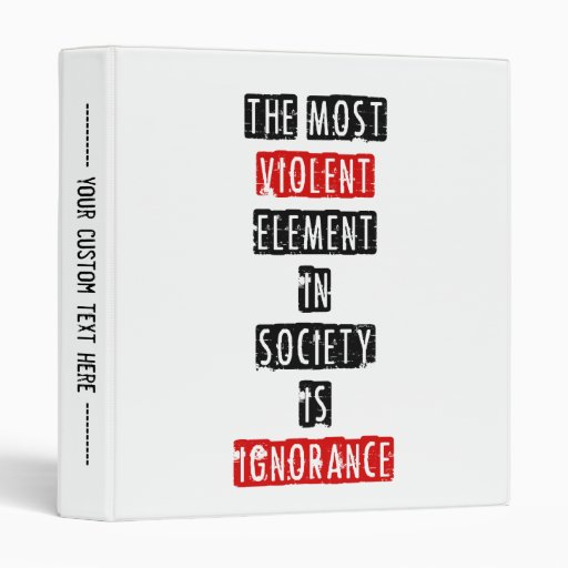 The most violent element in society is ignorance binder