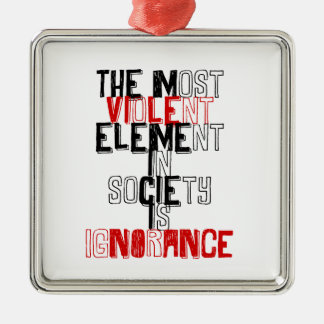 The most violent element in society is ignorance metal ornament