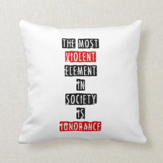 The most violent element in society is ignorance pillow
