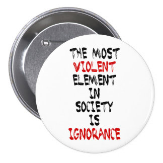 The most violent element in society is ignorance pinback button