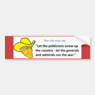 THE OLD MAN SEZ: LET THE POLITICIANS SCREW UP ... BUMPER STICKER